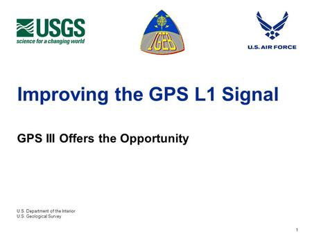 U.S. Department of the Interior U.S. Geological Survey 1 Improving the GPS L1 Signal GPS III Offers the Opportunity.