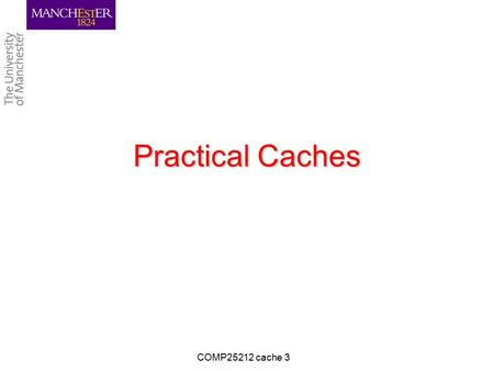 Practical Caches COMP25212 cache 3. Learning Objectives To understand: –Additional Control Bits in Cache Lines –Cache Line Size Tradeoffs –Separate I&D.