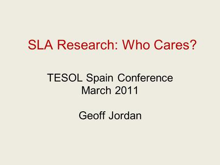 SLA Research: Who Cares? TESOL Spain Conference March 2011 Geoff Jordan.