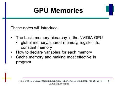 1 ITCS 6/8010 CUDA Programming, UNC-Charlotte, B. Wilkinson, Jan 28, 2011 GPUMemories.ppt GPU Memories These notes will introduce: The basic memory hierarchy.