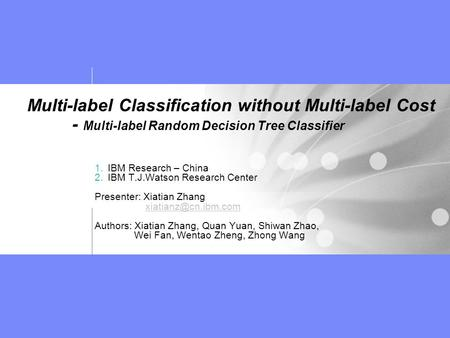 Multi-label Classification without Multi-label Cost - Multi-label Random Decision Tree Classifier 1.IBM Research – China 2.IBM T.J.Watson Research Center.