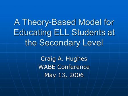 A Theory-Based Model for Educating ELL Students at the Secondary Level Craig A. Hughes WABE Conference May 13, 2006.