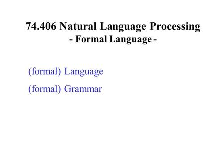 74.406 Natural Language Processing - Formal Language - (formal) Language (formal) Grammar.