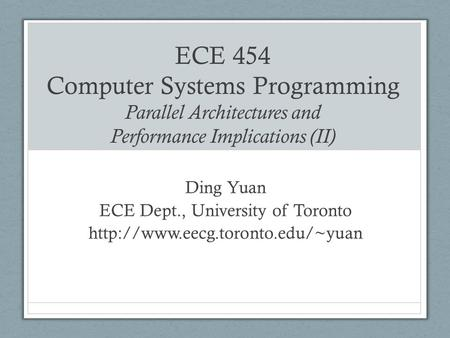 ECE 454 Computer Systems Programming Parallel Architectures and Performance Implications (II) Ding Yuan ECE Dept., University of Toronto