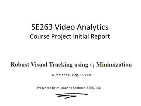 SE263 Video Analytics Course Project Initial Report Presented by M. Aravind Krishnan, SERC, IISc X. Mei and H. Ling, ICCV'09.