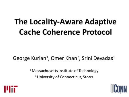 The Locality-Aware Adaptive Cache Coherence Protocol George Kurian 1, Omer Khan 2, Srini Devadas 1 1 Massachusetts Institute of Technology 2 University.