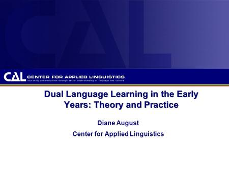 Dual Language Learning in the Early Years: Theory and Practice Diane August Center for Applied Linguistics.