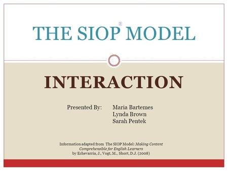 INTERACTION THE SIOP MODEL ® Presented By: Maria Bartemes Lynda Brown Sarah Pentek Information adapted from The SIOP Model: Making Content Comprehensible.