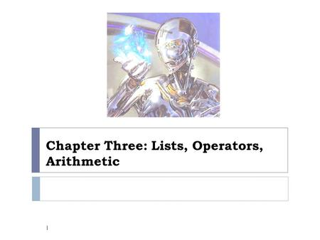 Chapter Three: Lists, Operators, Arithmetic 1. Chapter three: 3.1Representation of lists 3.2Some operations on lists 2.