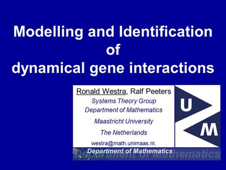 Modelling and Identification of dynamical gene interactions Ronald Westra, Ralf Peeters Systems Theory Group Department of Mathematics Maastricht University.