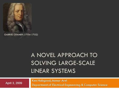 A NOVEL APPROACH TO SOLVING LARGE-SCALE LINEAR SYSTEMS Ken Habgood, Itamar Arel Department of Electrical Engineering & Computer Science GABRIEL CRAMER.