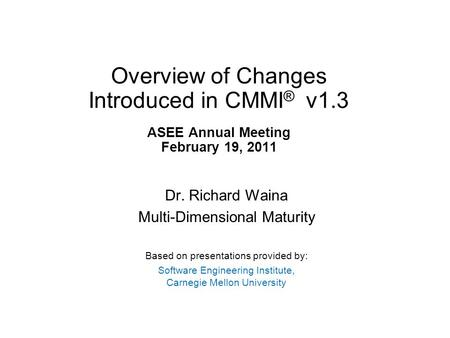 Overview of Changes Introduced in CMMI ® v1.3 ASEE Annual Meeting February 19, 2011 Dr. Richard Waina Multi-Dimensional Maturity Based on presentations.