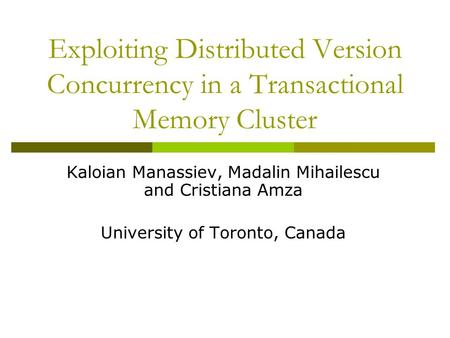 Exploiting Distributed Version Concurrency in a Transactional Memory Cluster Kaloian Manassiev, Madalin Mihailescu and Cristiana Amza University of Toronto,