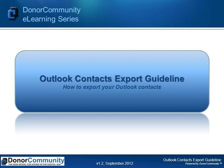 Outlook Contacts Export Guideline Powered by DonorCommunity TM DonorCommunity eLearning Series v1.2, September 2012 Outlook Contacts Export Guideline Outlook.