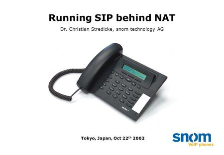 Running SIP behind NAT Dr. Christian Stredicke, snom technology AG Tokyo, Japan, Oct 22 th 2002.