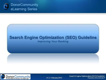 Search Engine Optimization (SEO) Guideline Powered by DonorCommunity TM DonorCommunity eLearning Series v1.2, February 2012 Search Engine Optimization.