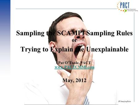 SCAMPI Sampling Rules 1 Sampling the SCAMPI Sampling Rules or Trying to Explain the Unexplainable Pat O'Toole, PACT www.PACTCMMI.com May, 2012 www.PACTCMMI.com.