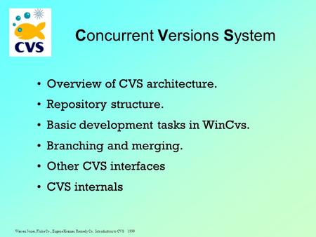 Warren Jones, Fluke Co., Eugene Kramer, Remedy Co. Introduction to CVS 1999 Concurrent Versions System Overview of CVS architecture. Repository structure.