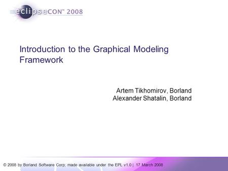© 2008 by Borland Software Corp; made available under the EPL v1.0 | 17 March 2008 Introduction to the Graphical Modeling Framework Artem Tikhomirov, Borland.