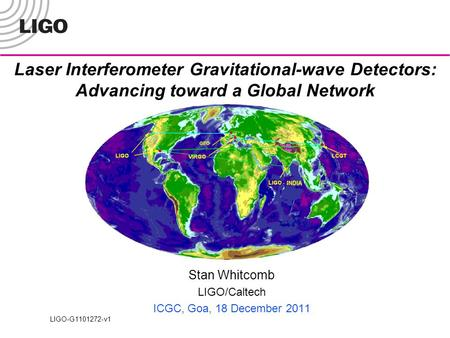 Laser Interferometer Gravitational-wave Detectors: Advancing toward a Global Network Stan Whitcomb LIGO/Caltech ICGC, Goa, 18 December 2011 LIGO-G1101272-v1.