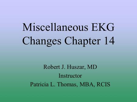 Miscellaneous EKG Changes Chapter 14 Robert J. Huszar, MD Instructor Patricia L. Thomas, MBA, RCIS.