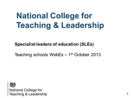 National College for Teaching & Leadership Specialist leaders of education (SLEs) Teaching schools WebEx – 1 st October 2013 1.