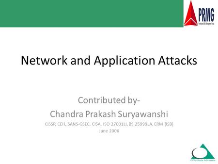 Network and Application Attacks Contributed by- Chandra Prakash Suryawanshi CISSP, CEH, SANS-GSEC, CISA, ISO 27001LI, BS 25999LA, ERM (ISB) June 2006.