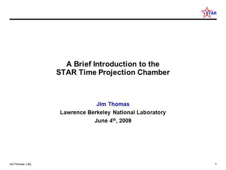 1 Jim Thomas - LBL A Brief Introduction to the STAR Time Projection Chamber Jim Thomas Lawrence Berkeley National Laboratory June 4 th, 2009.