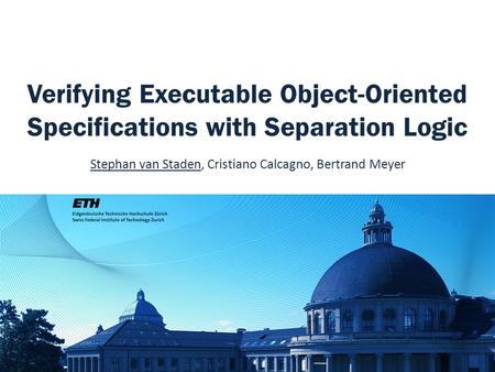 Verifying Executable Object-Oriented Specifications with Separation Logic Stephan van Staden, Cristiano Calcagno, Bertrand Meyer.