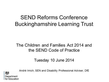 SEND Reforms Conference Buckinghamshire Learning Trust The Children and Families Act 2014 and the SEND Code of Practice Tuesday 10 June 2014 André Imich,