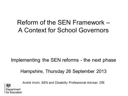 Reform of the SEN Framework – A Context for School Governors Implementing the SEN reforms - the next phase Hampshire, Thursday 26 September 2013 André.