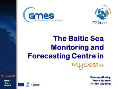 Marine Core Service MY OCEAN The Baltic Sea Monitoring and Forecasting Centre in MyOcean Presentation by: Frank Jannsen Priidik Lagemaa.