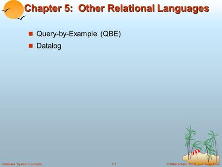 ©Silberschatz, Korth and Sudarshan5.1Database System Concepts Chapter 5: Other Relational Languages Query-by-Example (QBE) Datalog.