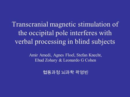 Transcranial magnetic stimulation of the occipital pole interferes with verbal processing in blind subjects Amir Amedi, Agnes Floel, Stefan Knecht, Ehud.