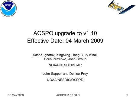 15 May 2009ACSPO v1.10 GAC1 ACSPO upgrade to v1.10 Effective Date: 04 March 2009 Sasha Ignatov, XingMing Liang, Yury Kihai, Boris Petrenko, John Stroup.