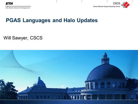 1 PGAS Languages and Halo Updates Will Sawyer, CSCS.