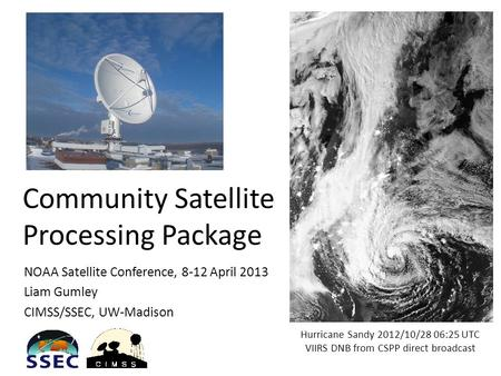 Community Satellite Processing Package NOAA Satellite Conference, 8-12 April 2013 Liam Gumley CIMSS/SSEC, UW-Madison Hurricane Sandy 2012/10/28 06:25 UTC.