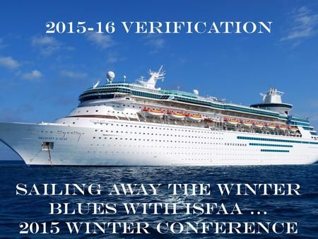 2015-16 Verification Sailing away the winter blues with ISFAA … 2015 Winter Conference.