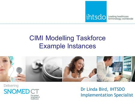 CIMI Modelling Taskforce Example Instances Dr Linda Bird, IHTSDO Implementation Specialist.