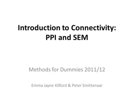 Introduction to Connectivity: PPI and SEM Methods for Dummies 2011/12 Emma Jayne Kilford & Peter Smittenaar.