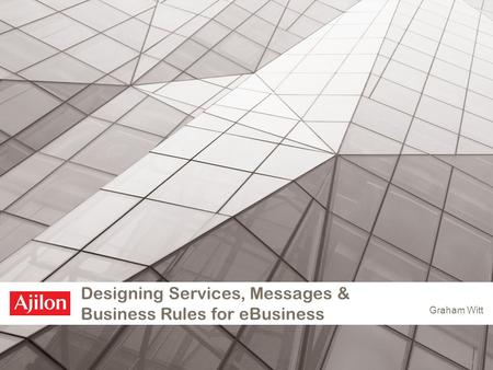 Designing Services, Messages & Business Rules for eBusiness Graham Witt.