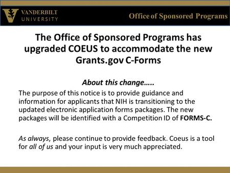 Office of Sponsored Programs VANDERBILT UNIVERSITY The Office of Sponsored Programs has upgraded COEUS to accommodate the new Grants.gov C-Forms About.