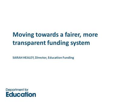 Moving towards a fairer, more transparent funding system SARAH HEALEY, Director, Education Funding.
