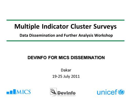 Multiple Indicator Cluster Surveys Data Dissemination and Further Analysis Workshop DEVINFO FOR MICS DISSEMINATION Dakar 19-25 July 2011.