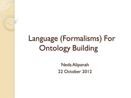 Language (Formalisms) For Ontology Building Neda Alipanah 22 October 2012.