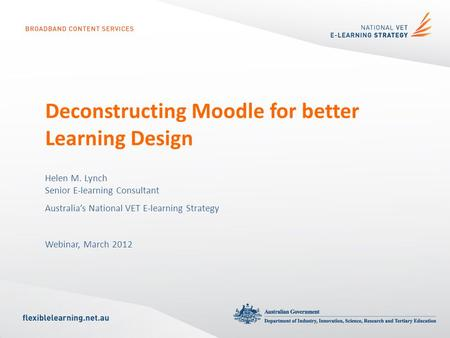 Deconstructing Moodle for better Learning Design Helen M. Lynch Senior E-learning Consultant Australia's National VET E-learning Strategy Webinar, March.