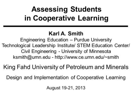 Assessing Students in Cooperative Learning Karl A. Smith Engineering Education – Purdue University Technological Leadership Institute/ STEM Education Center/