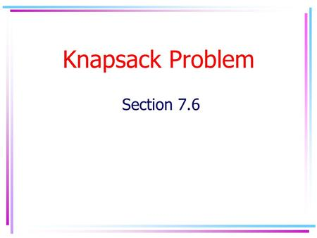 Knapsack Problem Section 7.6. Problem Suppose we have n items U={u 1,..u n }, that we would like to insert into a knapsack of size C. Each item u i has.