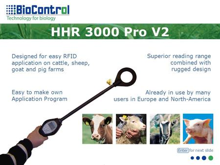 Designed for easy RFID application on cattle, sheep, goat and pig farms HHR 3000 Pro V2 Already in use by many users in Europe and North-America Superior.