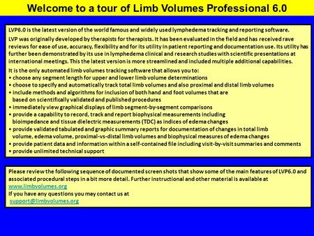 Welcome to a tour of Limb Volumes Professional 6.0 LVP6.0 is the latest version of the world famous and widely used lymphedema tracking and reporting software.